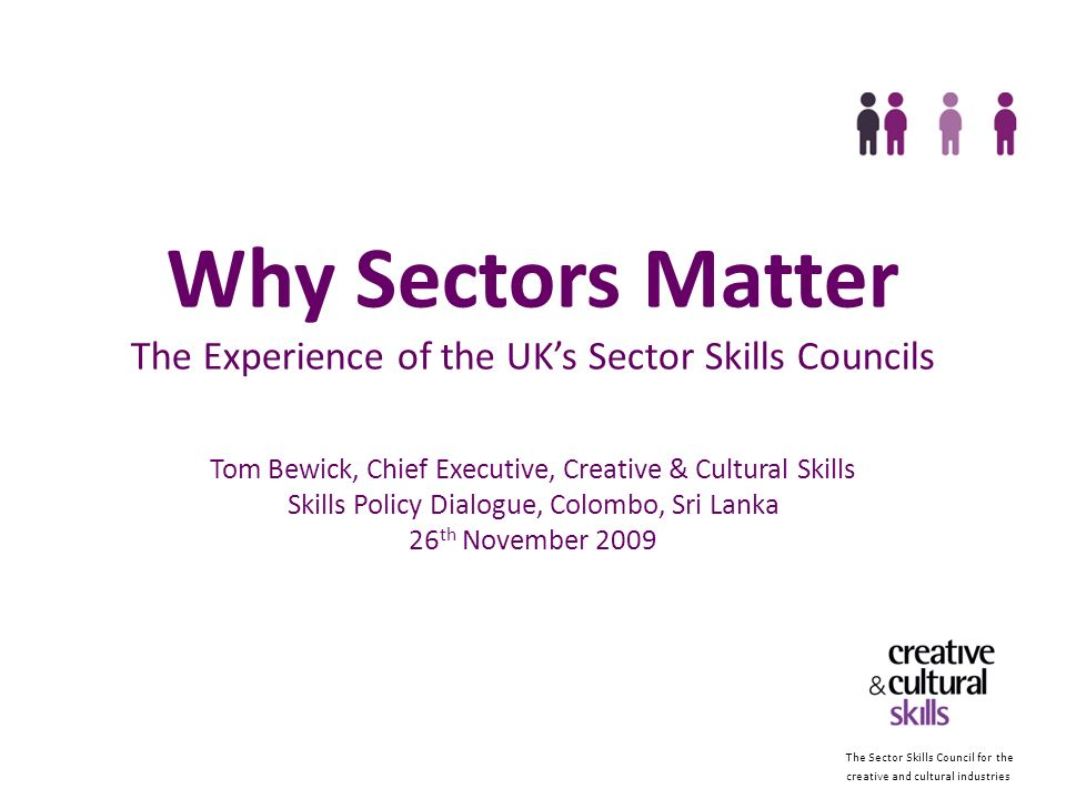 The Sector Skills Council for the creative and cultural industries Tom Bewick Chief Executive Creative & Cultural Skills www.ccskills.org.uk www.creative-choices.co.uk tom.bewick@ccskills.org.uk www.twitter.com/tombewick
