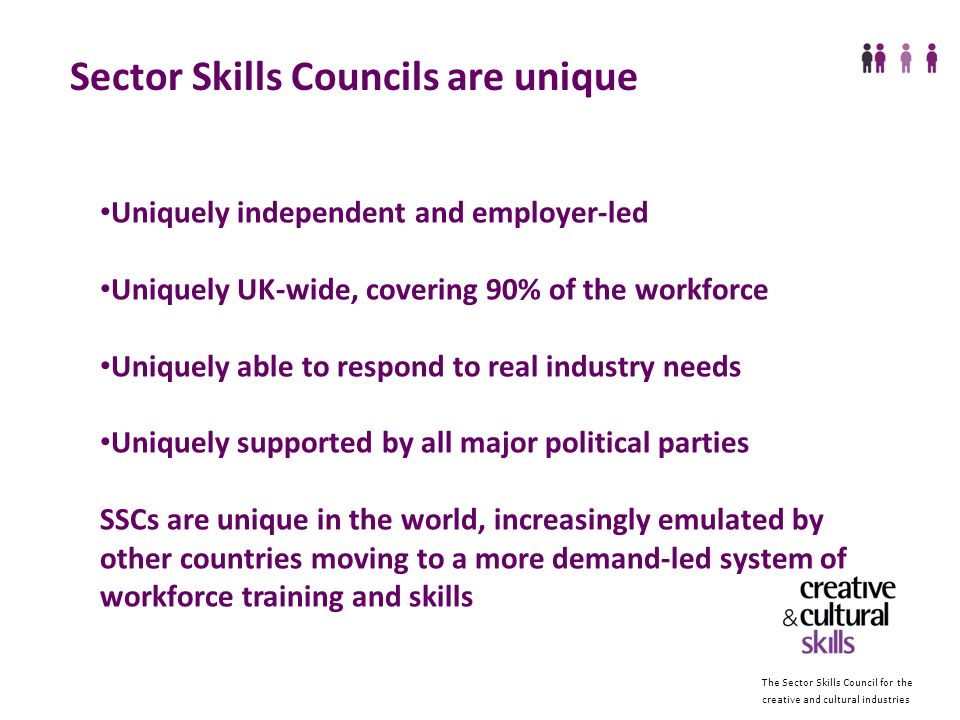 The Sector Skills Council for the creative and cultural industries Sector Skills Councils are unique Uniquely independent and employer-led Uniquely UK-wide, covering 90% of the workforce Uniquely able to respond to real industry needs Uniquely supported by all major political parties SSCs are unique in the world, increasingly emulated by other countries moving to a more demand-led system of workforce training and skills