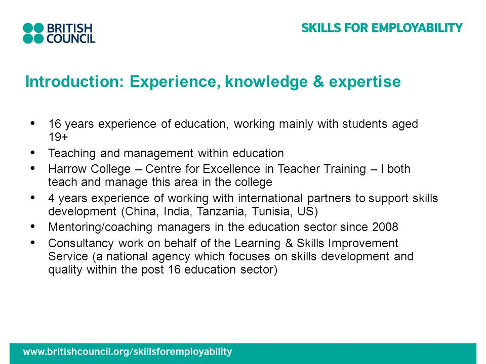 Introduction: Experience, knowledge & expertise 16 years experience of education, working mainly with students aged 19+ Teaching and management within education Harrow College – Centre for Excellence in Teacher Training – I both teach and manage this area in the college 4 years experience of working with international partners to support skills development (China, India, Tanzania, Tunisia, US) Mentoring/coaching managers in the education sector since 2008 Consultancy work on behalf of the Learning & Skills Improvement Service (a national agency which focuses on skills development and quality within the post 16 education sector)