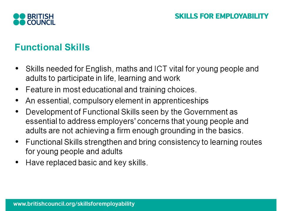 Functional Skills Skills needed for English, maths and ICT vital for young people and adults to participate in life, learning and work Feature in most educational and training choices.