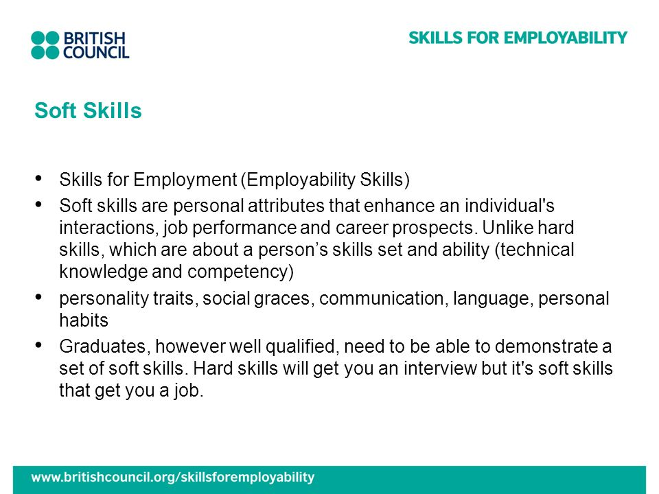 Soft Skills Skills for Employment (Employability Skills) Soft skills are personal attributes that enhance an individual s interactions, job performance and career prospects.