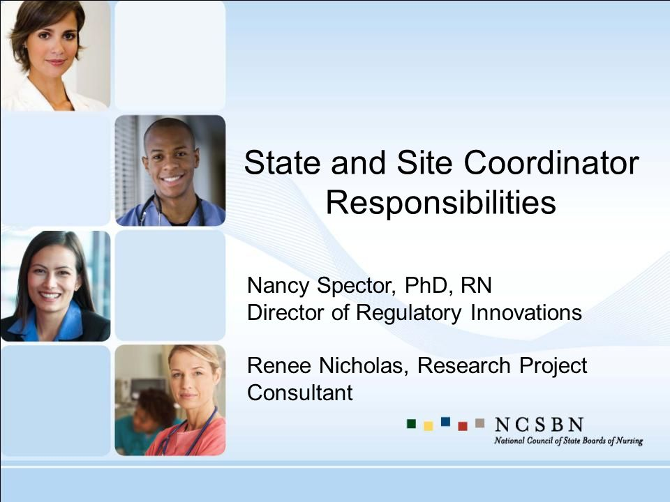 State and Site Coordinator Responsibilities Nancy Spector, PhD, RN Director of Regulatory Innovations Renee Nicholas, Research Project Consultant