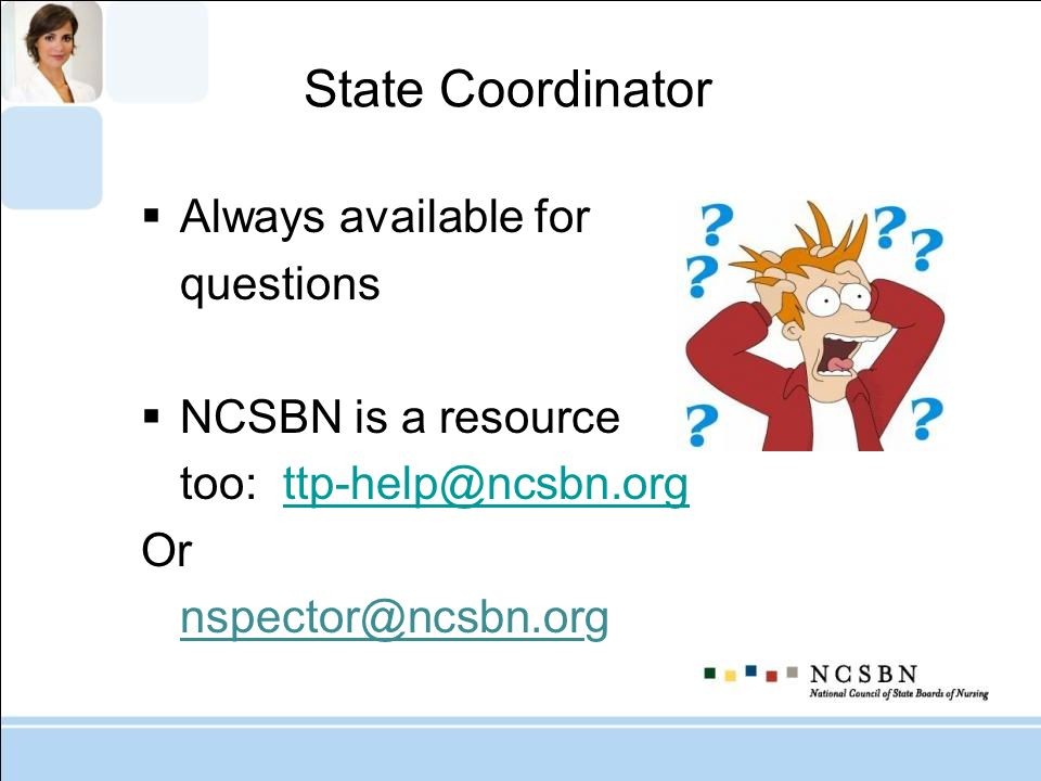 State Coordinator Always available for questions NCSBN is a resource too: Or