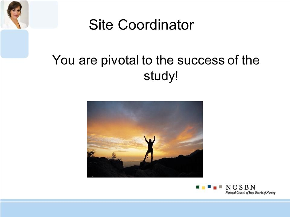 Site Coordinator You are pivotal to the success of the study!