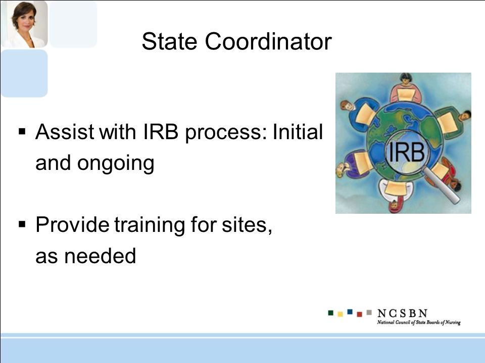 State Coordinator Assist with IRB process: Initial and ongoing Provide training for sites, as needed