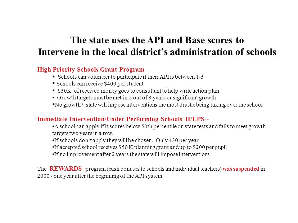 The state uses the API and Base scores to Intervene in the local districts administration of schools High Priority Schools Grant Program -- Schools can volunteer to participate if their API is between 1-5 Schools can receive $400 per student $50K of received money goes to consultant to help write action plan Growth targets must be met in 2 out of 3 years or significant growth No growth.