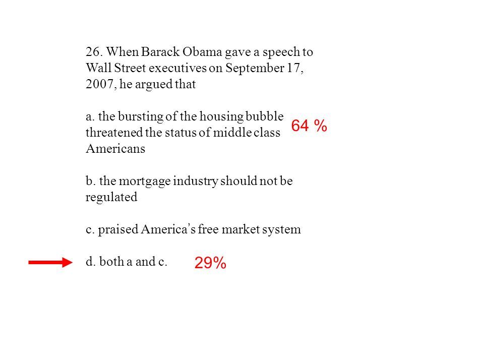 26. When Barack Obama gave a speech to Wall Street executives on September 17, 2007, he argued that a. the bursting of the housing bubble threatened t
