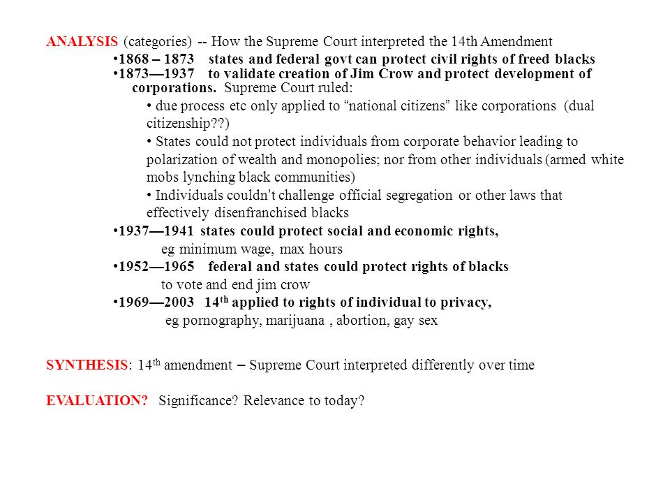 ANALYSIS (categories) -- How the Supreme Court interpreted the 14th Amendment 1868 – 1873 states and federal govt can protect civil rights of freed blacks 1873 1937 to validate creation of Jim Crow and protect development of corporations.