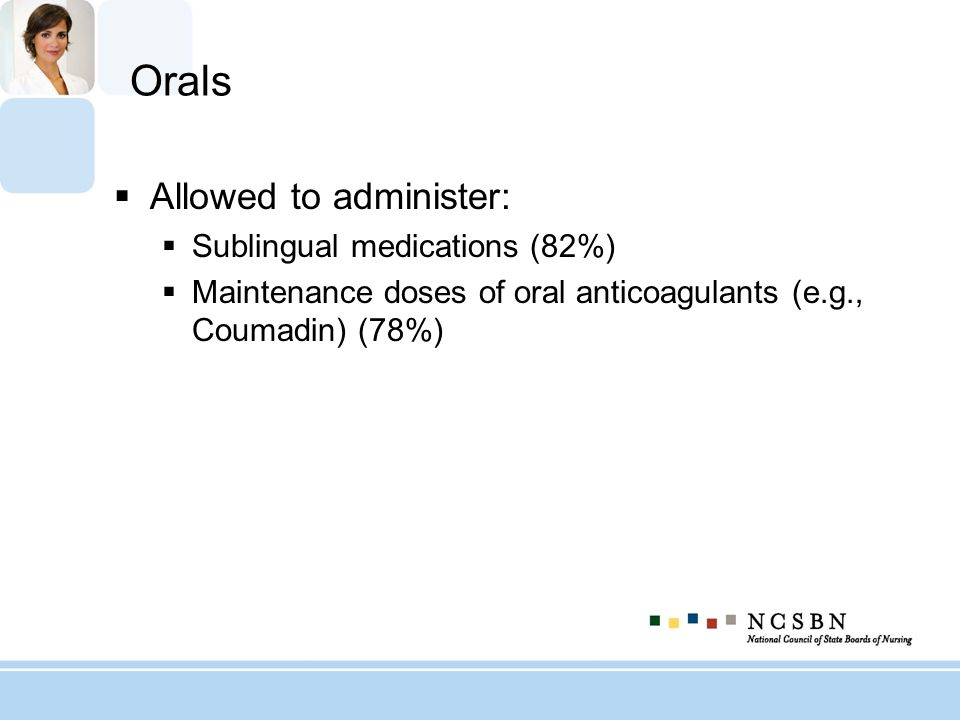 Orals Allowed to administer: Sublingual medications (82%) Maintenance doses of oral anticoagulants (e.g., Coumadin) (78%)
