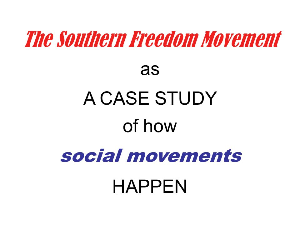 The Southern Freedom Movement as A CASE STUDY of how social movements HAPPEN