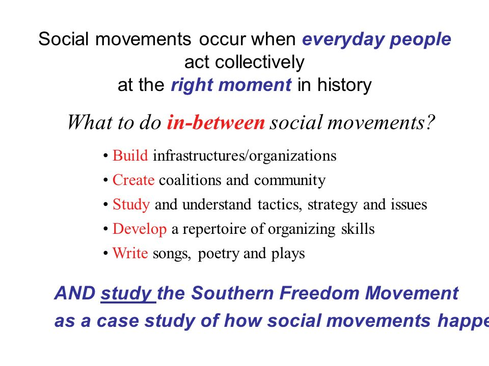 Social movements occur when everyday people act collectively at the right moment in history What to do in-between social movements.