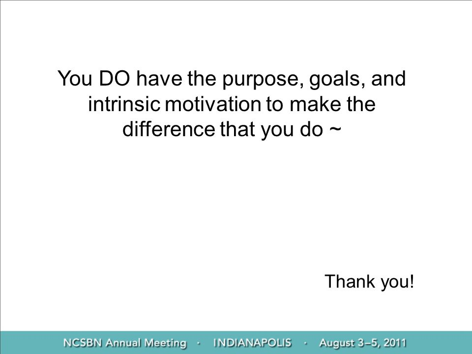 Thank you! You DO have the purpose, goals, and intrinsic motivation to make the difference that you do ~