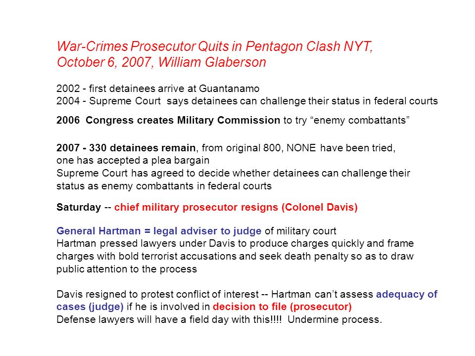 War-Crimes Prosecutor Quits in Pentagon Clash NYT, October 6, 2007, William Glaberson 2002 - first detainees arrive at Guantanamo 2004 - Supreme Court says detainees can challenge their status in federal courts 2006 Congress creates Military Commission to try enemy combattants 2007 - 330 detainees remain, from original 800, NONE have been tried, one has accepted a plea bargain Supreme Court has agreed to decide whether detainees can challenge their status as enemy combattants in federal courts Saturday -- chief military prosecutor resigns (Colonel Davis) General Hartman = legal adviser to judge of military court Hartman pressed lawyers under Davis to produce charges quickly and frame charges with bold terrorist accusations and seek death penalty so as to draw public attention to the process Davis resigned to protest conflict of interest -- Hartman cant assess adequacy of cases (judge) if he is involved in decision to file (prosecutor) Defense lawyers will have a field day with this!!!.