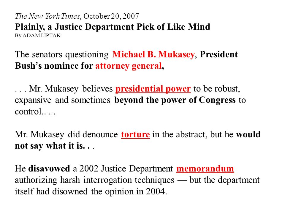 The New York Times, October 20, 2007 Plainly, a Justice Department Pick of Like Mind By ADAM LIPTAK The senators questioning Michael B. Mukasey, Presi