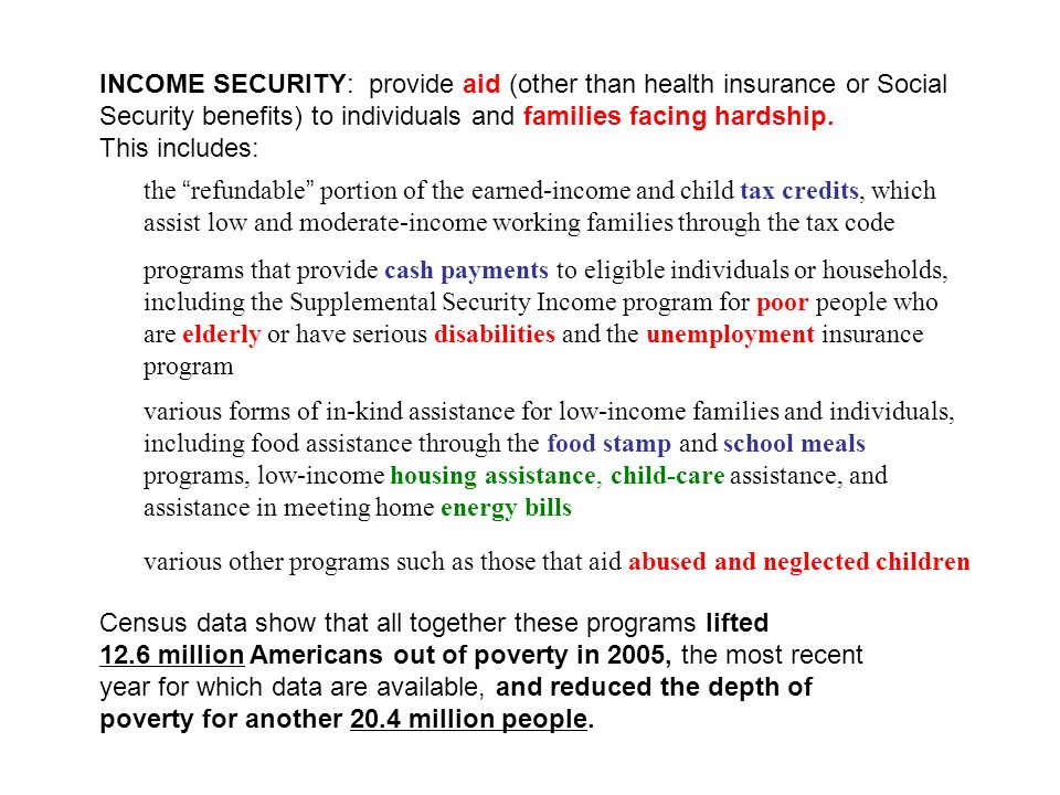 INCOME SECURITY: provide aid (other than health insurance or Social Security benefits) to individuals and families facing hardship. This includes: Cen
