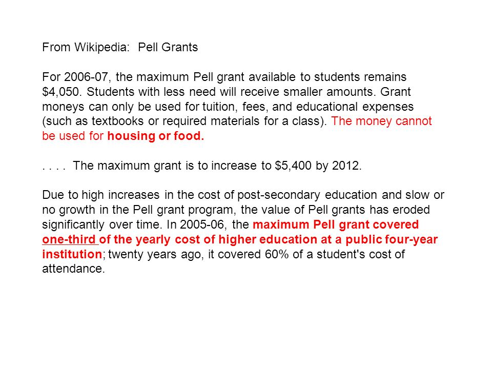 From Wikipedia: Pell Grants For 2006-07, the maximum Pell grant available to students remains $4,050. Students with less need will receive smaller amo