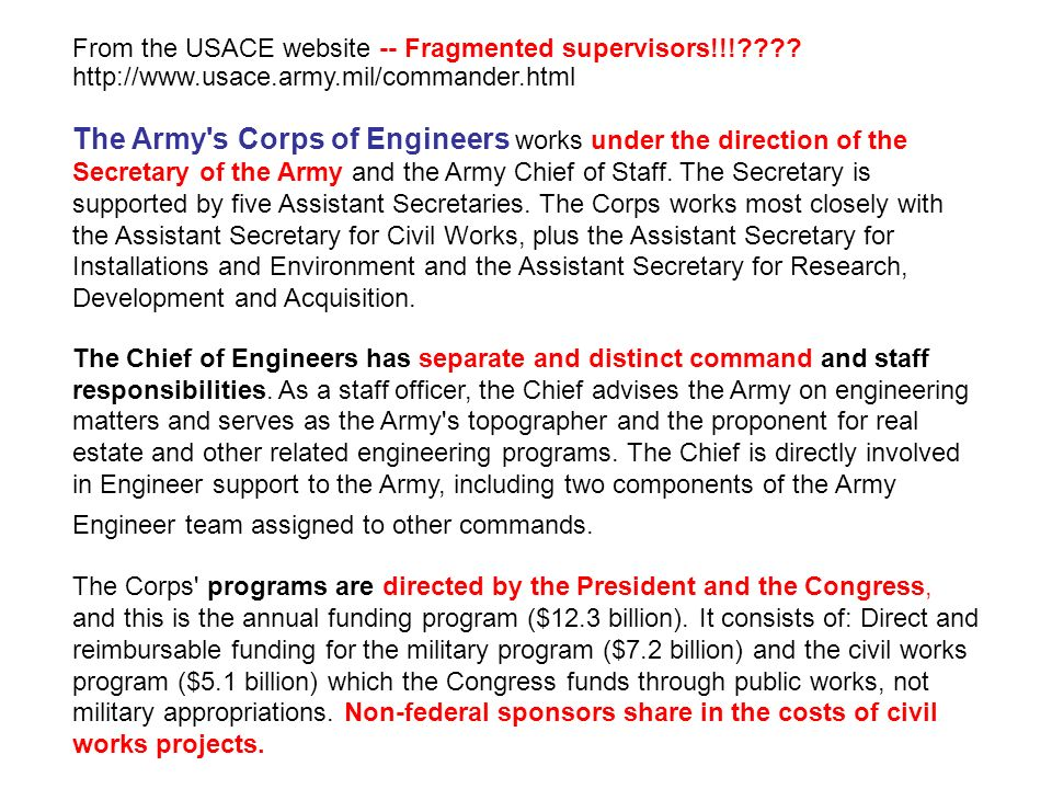 From the USACE website -- Fragmented supervisors!!!???? http://www.usace.army.mil/commander.html The Army's Corps of Engineers works under the directi