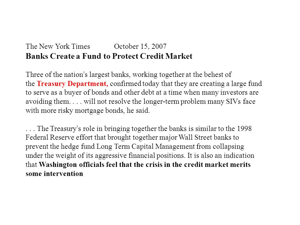 The New York Times October 15, 2007 Banks Create a Fund to Protect Credit Market Three of the nation s largest banks, working together at the behest of the Treasury Department, confirmed today that they are creating a large fund to serve as a buyer of bonds and other debt at a time when many investors are avoiding them....