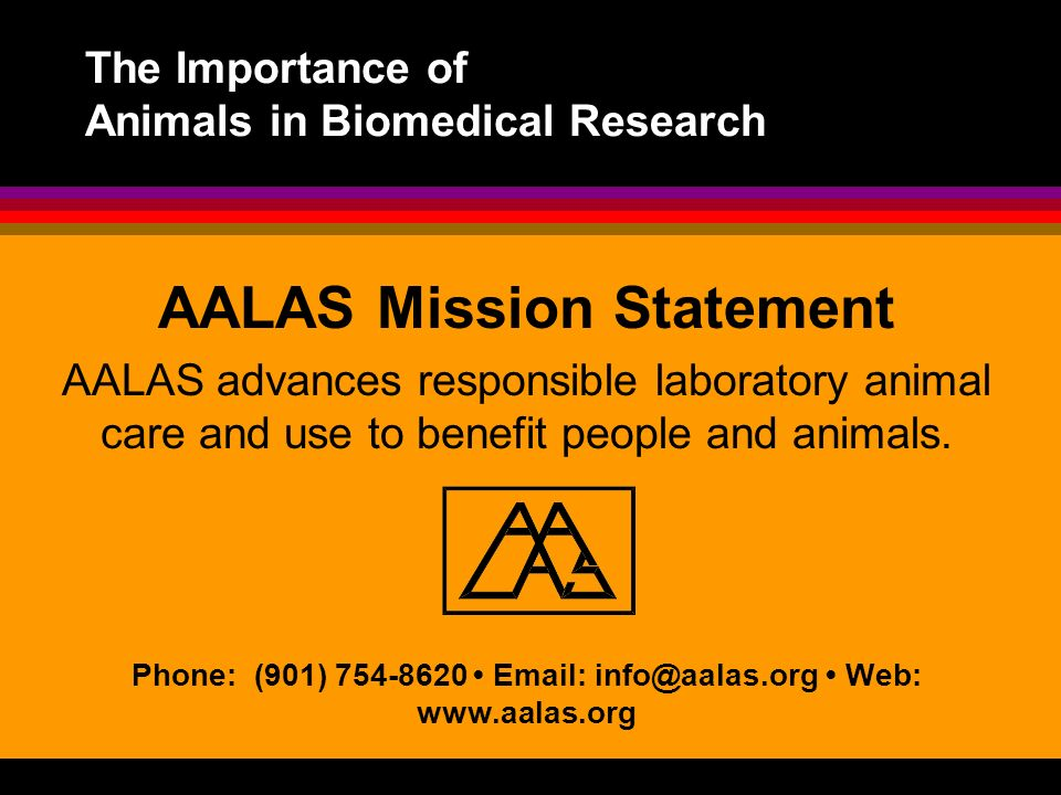 The Importance of Animals in Biomedical Research AALAS Mission Statement AALAS advances responsible laboratory animal care and use to benefit people a