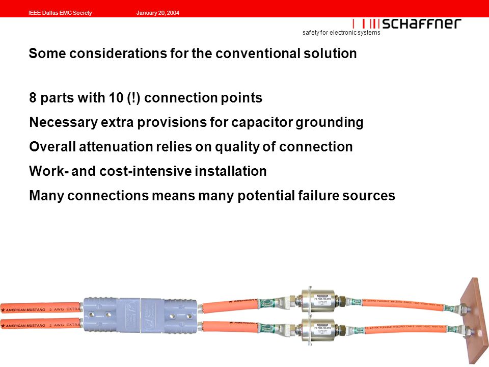IEEE Dallas EMC SocietyJanuary 20, 2004 safety for electronic systems Some considerations for the conventional solution 8 parts with 10 (!) connection points Necessary extra provisions for capacitor grounding Overall attenuation relies on quality of connection Work- and cost-intensive installation Many connections means many potential failure sources