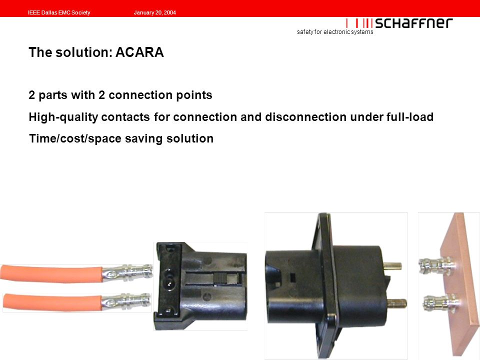 IEEE Dallas EMC SocietyJanuary 20, 2004 safety for electronic systems The solution: ACARA 2 parts with 2 connection points High-quality contacts for connection and disconnection under full-load Time/cost/space saving solution