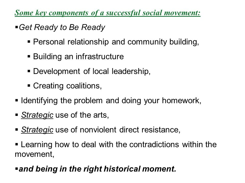 Some key components of a successful social movement: Get Ready to Be Ready Personal relationship and community building, Building an infrastructure Development of local leadership, Creating coalitions, Identifying the problem and doing your homework, Strategic use of the arts, Strategic use of nonviolent direct resistance, Learning how to deal with the contradictions within the movement, and being in the right historical moment.