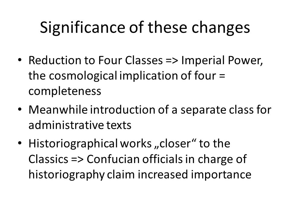 Significance of these changes Reduction to Four Classes => Imperial Power, the cosmological implication of four = completeness Meanwhile introduction of a separate class for administrative texts Historiographical works closer to the Classics => Confucian officials in charge of historiography claim increased importance