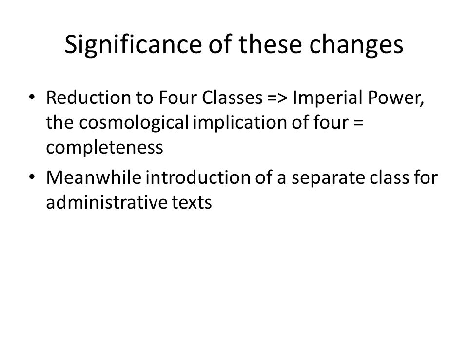 Significance of these changes Reduction to Four Classes => Imperial Power, the cosmological implication of four = completeness Meanwhile introduction of a separate class for administrative texts