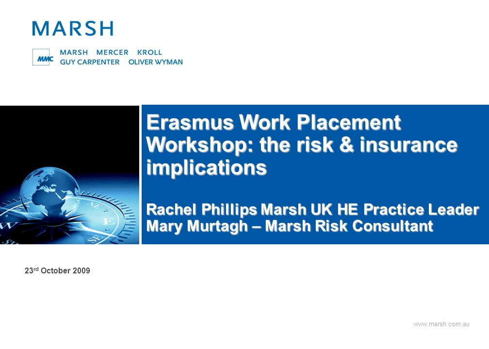 30 Marsh UK Cover for other risks Personal Liability and travel related risks Cover can be arranged via a students own travel insurance Some UK Universities extend their own PA/Travel to cover placements However there will be restrictions on the period of time overseas Travel cover extends to cater for various situations such as: - Medical expenses - Repatriation (normally to country of normal domicile – foreign students studying at UK universities on overseas placements) - Loss of/or damage to property - Loss of Passport Kidnap & Ransom Specialist cover can be arranged by the University on behalf of students