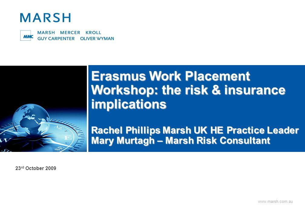 www.marsh.com.au Erasmus Work Placement Workshop: the risk & insurance implications Rachel Phillips Marsh UK HE Practice Leader Mary Murtagh – Marsh Risk Consultant 23 rd October 2009