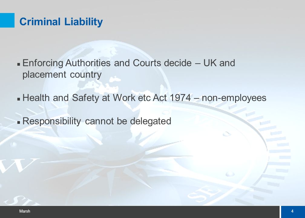 4 Marsh Criminal Liability Enforcing Authorities and Courts decide – UK and placement country Health and Safety at Work etc Act 1974 – non-employees Responsibility cannot be delegated