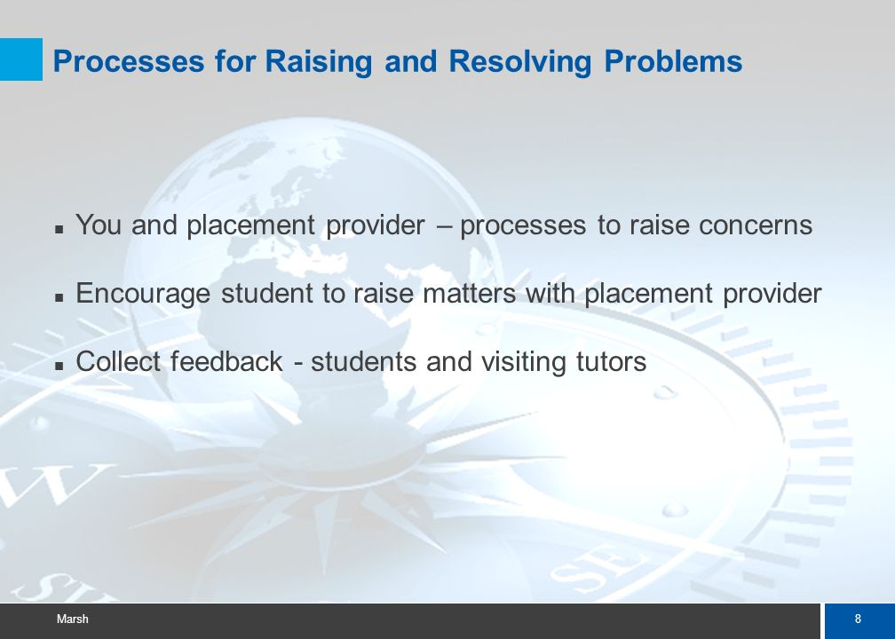 8 Marsh Processes for Raising and Resolving Problems You and placement provider – processes to raise concerns Encourage student to raise matters with placement provider Collect feedback - students and visiting tutors