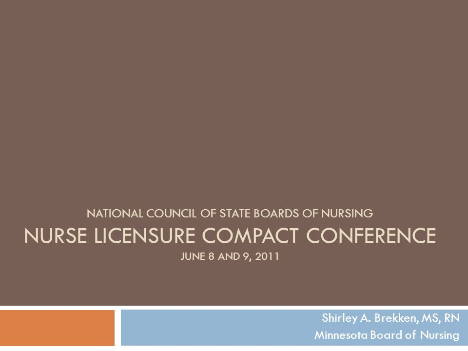 NATIONAL COUNCIL OF STATE BOARDS OF NURSING NURSE LICENSURE COMPACT CONFERENCE JUNE 8 AND 9, 2011 Shirley A. Brekken, MS, RN Minnesota Board of Nursin