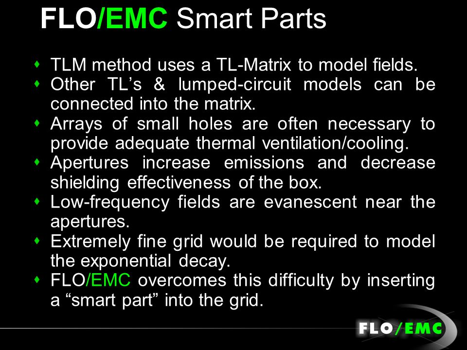 FLO/EMC Smart Parts sTLM method uses a TL-Matrix to model fields. sOther TLs & lumped-circuit models can be connected into the matrix. s Arrays of sma