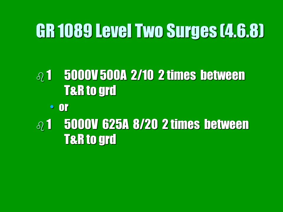 GR 1089 Level Two Surges (4.6.8) b 15000V 500A 2/10 2 times between T&R to grd oror b 15000V 625A 8/20 2 times between T&R to grd