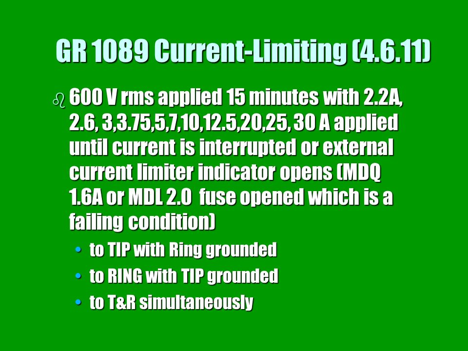 GR 1089 Current-Limiting (4.6.11) b 600 V rms applied 15 minutes with 2.2A, 2.6, 3,3.75,5,7,10,12.5,20,25, 30 A applied until current is interrupted o