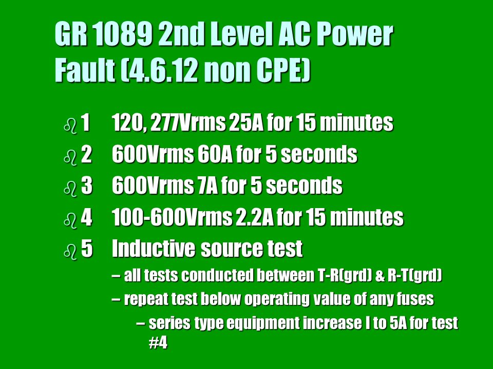 GR 1089 2nd Level AC Power Fault (4.6.12 non CPE) b 1 120, 277Vrms 25A for 15 minutes b 2 600Vrms 60A for 5 seconds b 3 600Vrms 7A for 5 seconds b 4 1