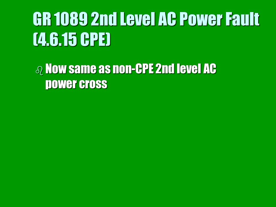 GR 1089 2nd Level AC Power Fault (4.6.15 CPE) b Now same as non-CPE 2nd level AC power cross