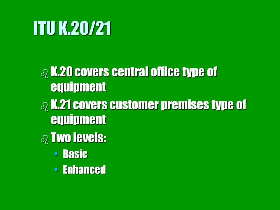 ITU K.20/21 b K.20 covers central office type of equipment b K.21 covers customer premises type of equipment b Two levels: BasicBasic EnhancedEnhanced