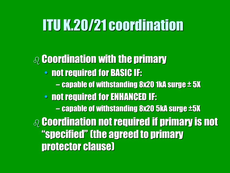 ITU K.20/21 coordination b Coordination with the primary not required for BASIC IF:not required for BASIC IF: –capable of withstanding 8x20 1kA surge