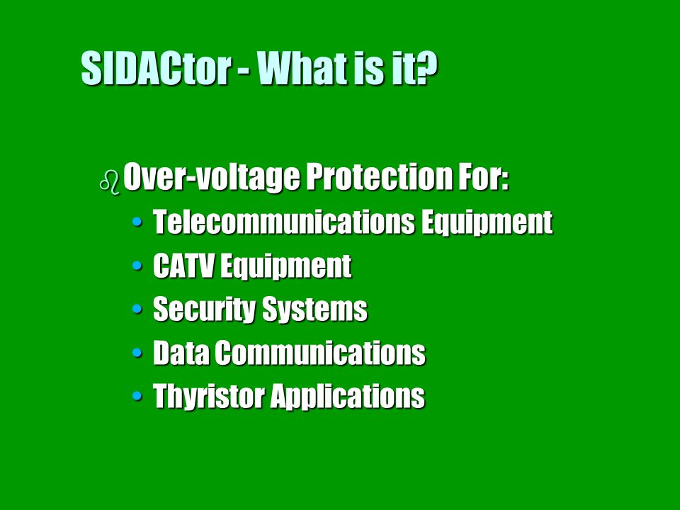 SIDACtor - What is it? b Over-voltage Protection For: Telecommunications EquipmentTelecommunications Equipment CATV EquipmentCATV Equipment Security S
