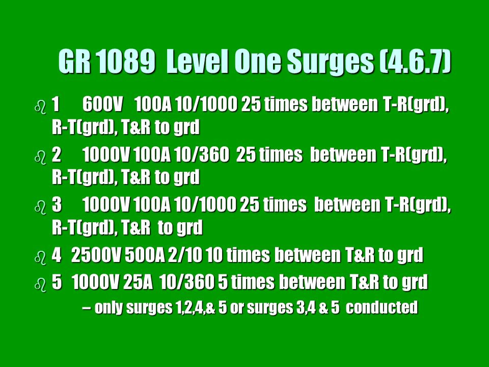 GR 1089 Level One Surges (4.6.7) b 1600V 100A 10/1000 25 times between T-R(grd), R-T(grd), T&R to grd b 21000V 100A 10/360 25 times between T-R(grd),