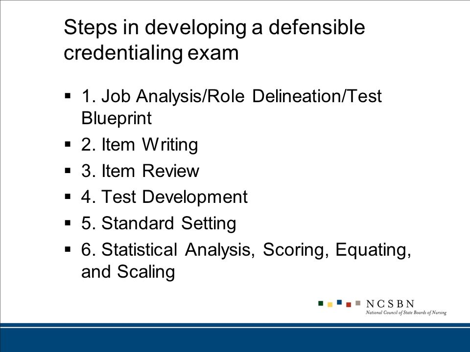 Steps in developing a defensible credentialing exam 1. Job Analysis/Role Delineation/Test Blueprint 2. Item Writing 3. Item Review 4. Test Development
