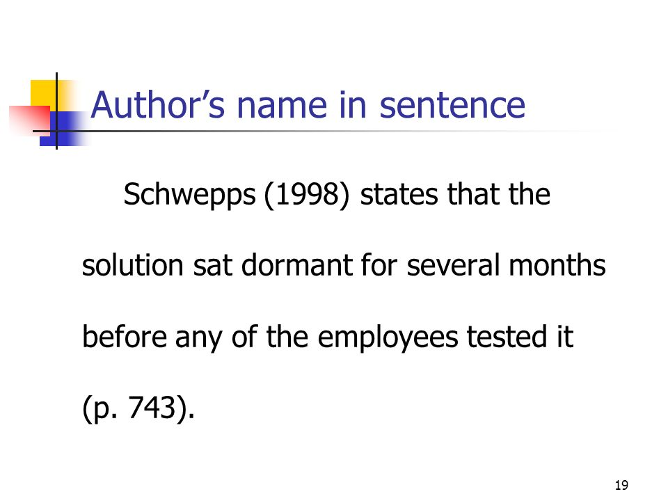 19 Authors name in sentence Schwepps (1998) states that the solution sat dormant for several months before any of the employees tested it (p. 743).