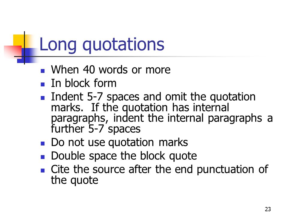 23 Long quotations When 40 words or more In block form Indent 5-7 spaces and omit the quotation marks. If the quotation has internal paragraphs, inden