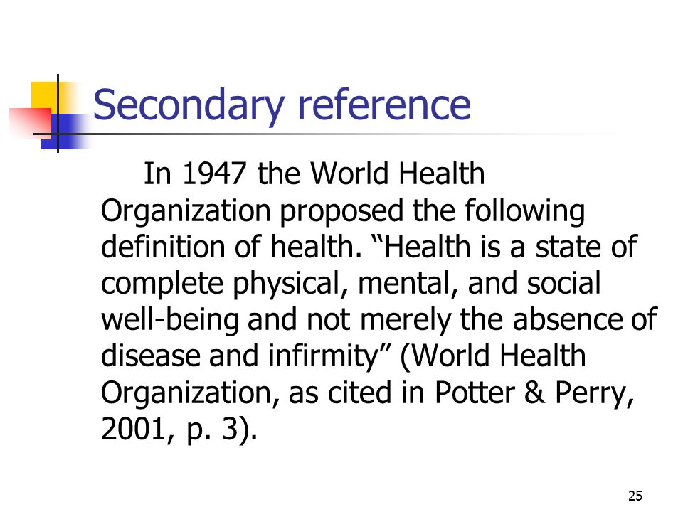 25 Secondary reference In 1947 the World Health Organization proposed the following definition of health. Health is a state of complete physical, ment