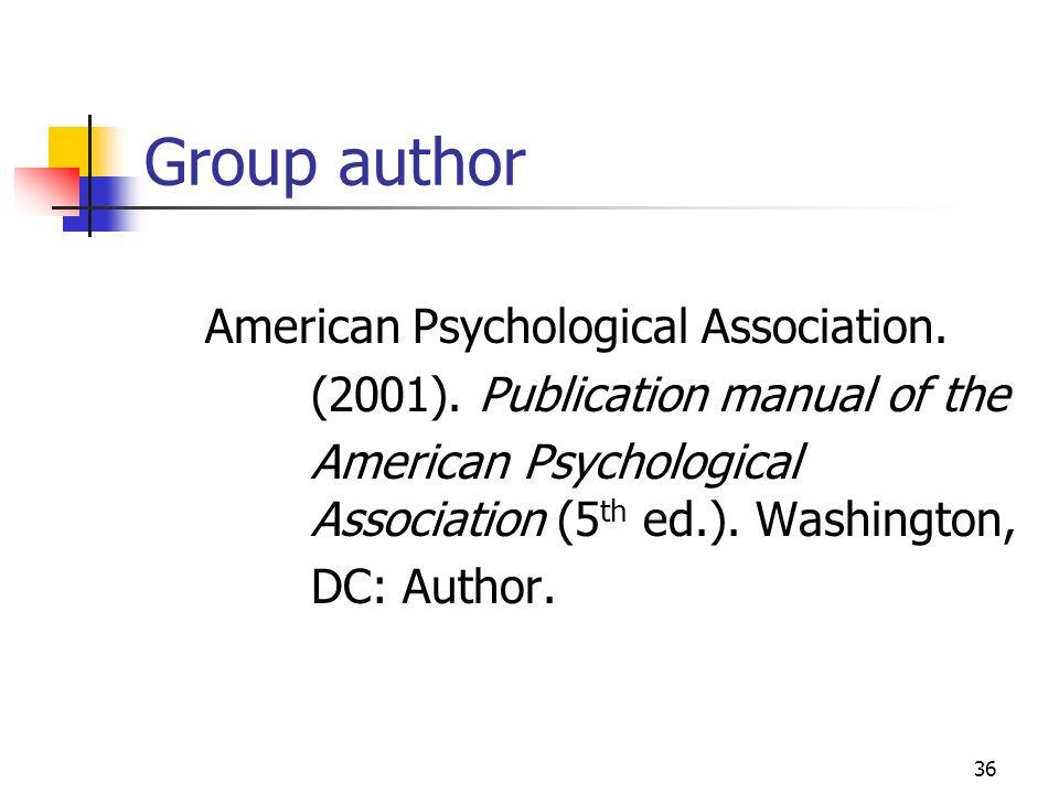 36 Group author American Psychological Association. (2001). Publication manual of the AmericanPsychological Association (5 th ed.). Washington, DC: Au