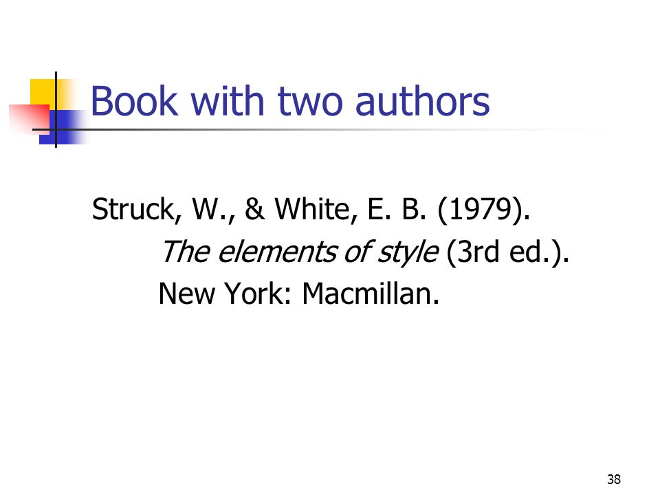 38 Book with two authors Struck, W., & White, E. B. (1979). The elements of style (3rd ed.). New York: Macmillan.