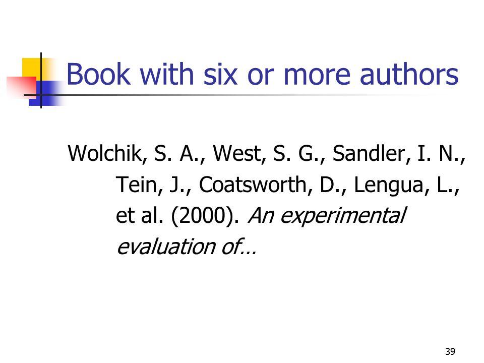 39 Book with six or more authors Wolchik, S. A., West, S. G., Sandler, I. N., Tein, J., Coatsworth, D., Lengua, L., et al. (2000). An experimental eva