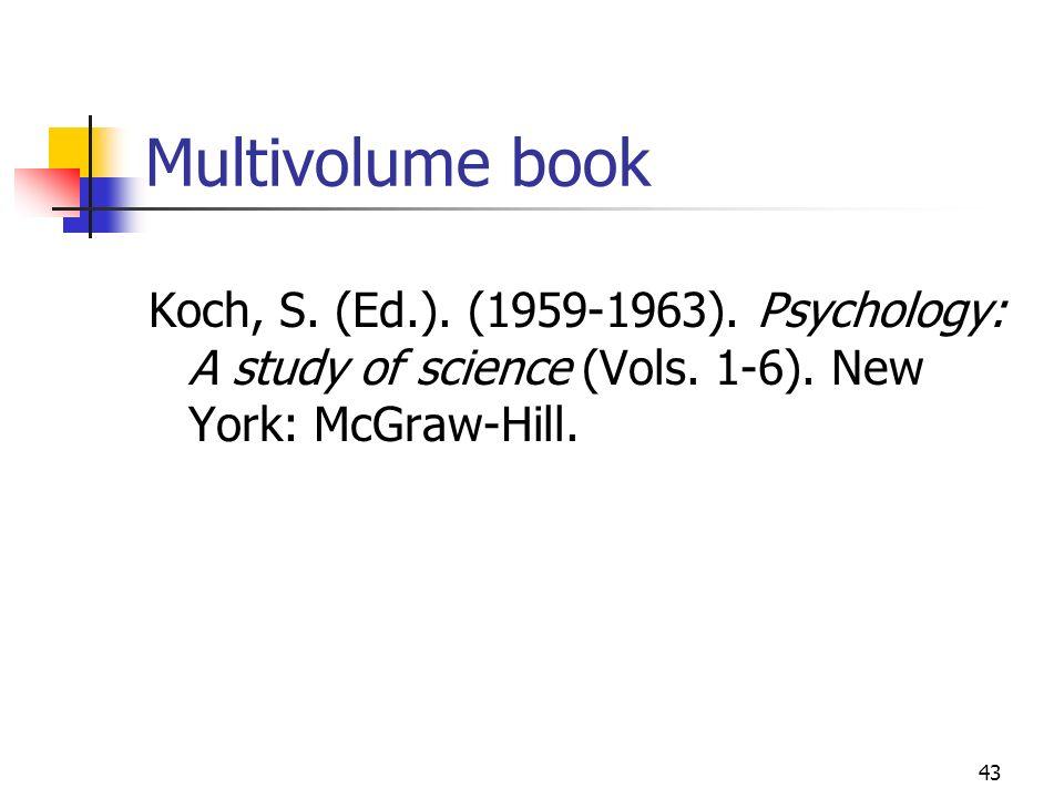 43 Multivolume book Koch, S. (Ed.). (1959-1963). Psychology: A study of science (Vols. 1-6). New York: McGraw-Hill.